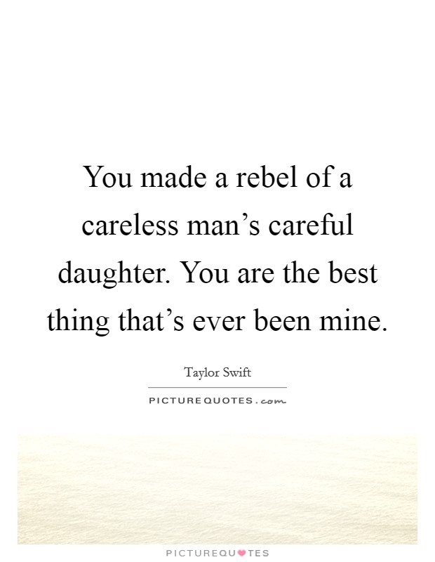 You made a rebel of a careless man's careful daughter. You are the best thing that's ever been mine Picture Quote #1