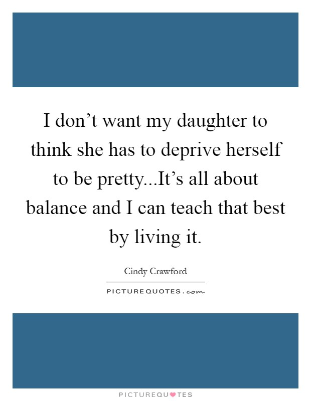 I don't want my daughter to think she has to deprive herself to be pretty...It's all about balance and I can teach that best by living it Picture Quote #1