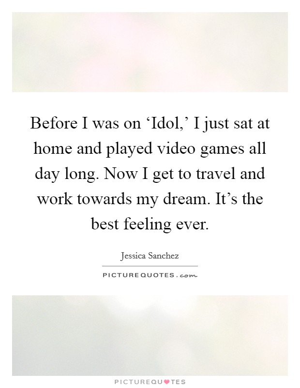 Before I was on 'Idol,' I just sat at home and played video games all day long. Now I get to travel and work towards my dream. It's the best feeling ever Picture Quote #1