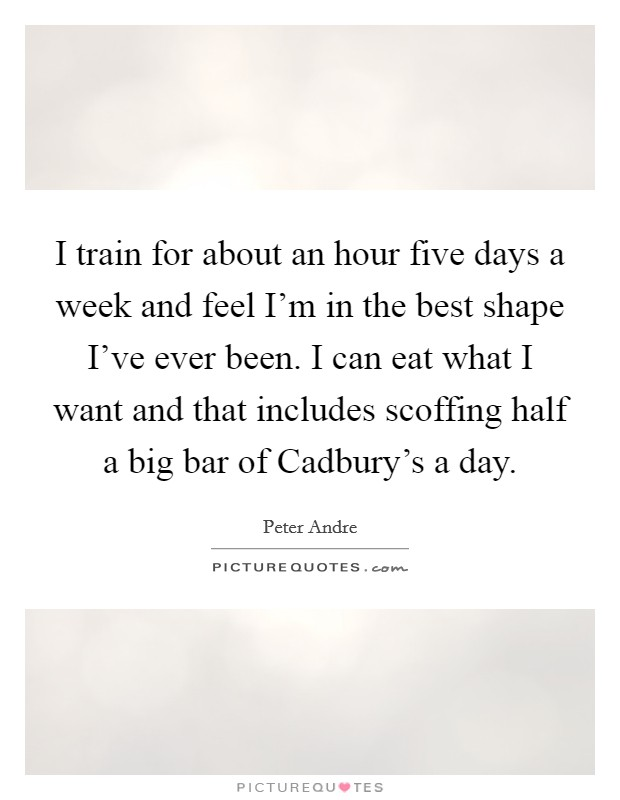 I train for about an hour five days a week and feel I'm in the best shape I've ever been. I can eat what I want and that includes scoffing half a big bar of Cadbury's a day Picture Quote #1
