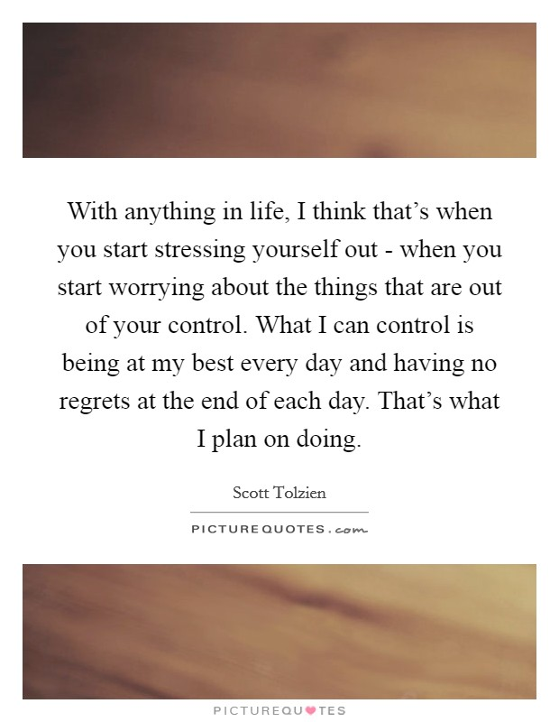 With anything in life, I think that's when you start stressing yourself out - when you start worrying about the things that are out of your control. What I can control is being at my best every day and having no regrets at the end of each day. That's what I plan on doing Picture Quote #1