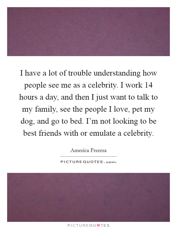 I have a lot of trouble understanding how people see me as a celebrity. I work 14 hours a day, and then I just want to talk to my family, see the people I love, pet my dog, and go to bed. I'm not looking to be best friends with or emulate a celebrity Picture Quote #1