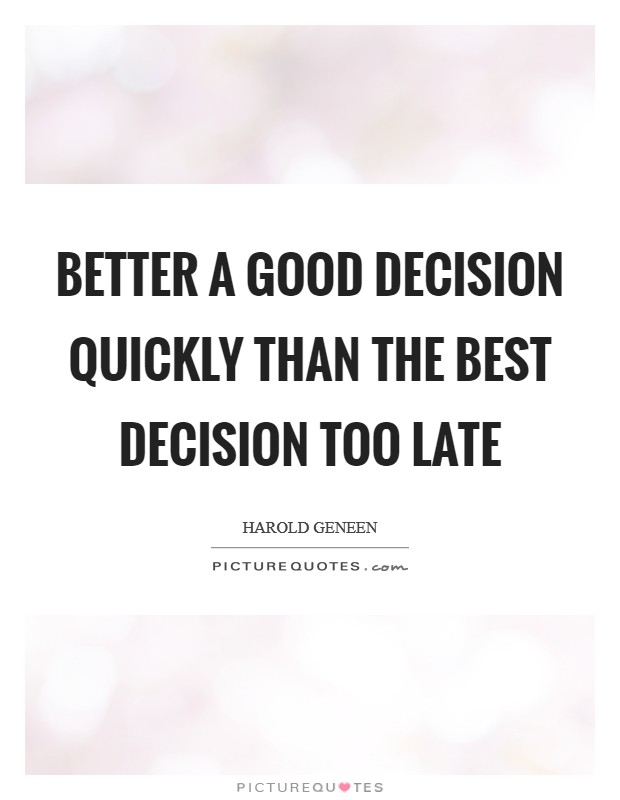 Better a good decision quickly than the best decision too late Picture Quote #1