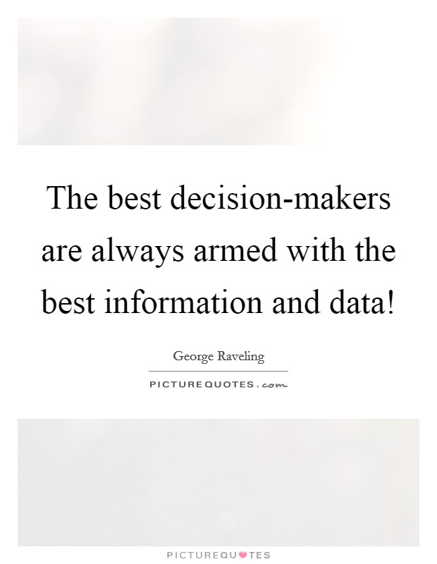 The best decision-makers are always armed with the best information and data! Picture Quote #1