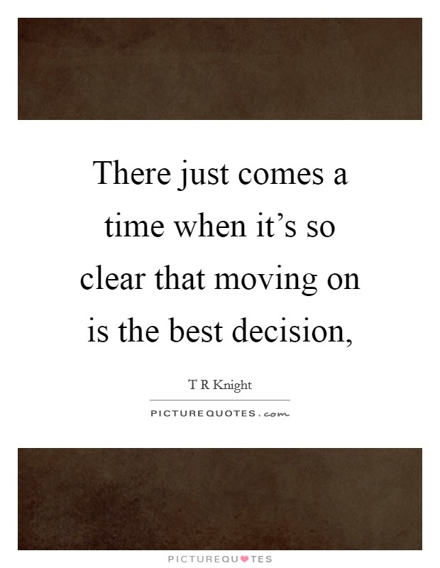 There just comes a time when it's so clear that moving on is the best decision, Picture Quote #1