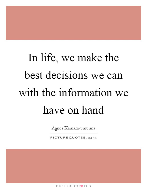 In life, we make the best decisions we can with the information we have on hand Picture Quote #1
