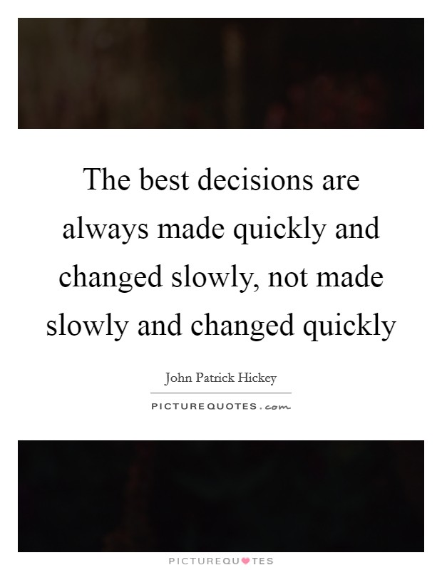 The best decisions are always made quickly and changed slowly, not made slowly and changed quickly Picture Quote #1