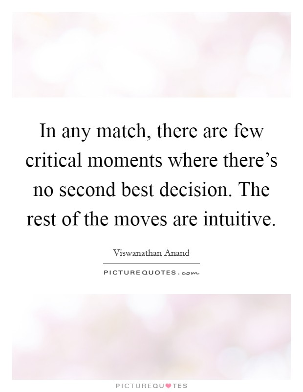 In any match, there are few critical moments where there's no second best decision. The rest of the moves are intuitive Picture Quote #1