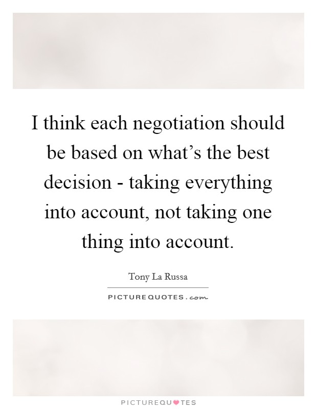 I think each negotiation should be based on what's the best decision - taking everything into account, not taking one thing into account Picture Quote #1