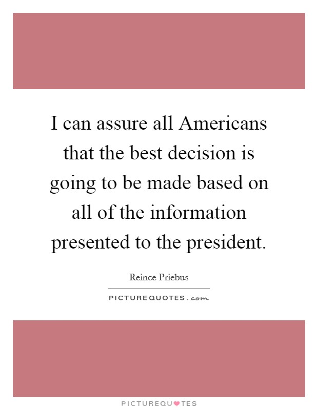 I can assure all Americans that the best decision is going to be made based on all of the information presented to the president Picture Quote #1