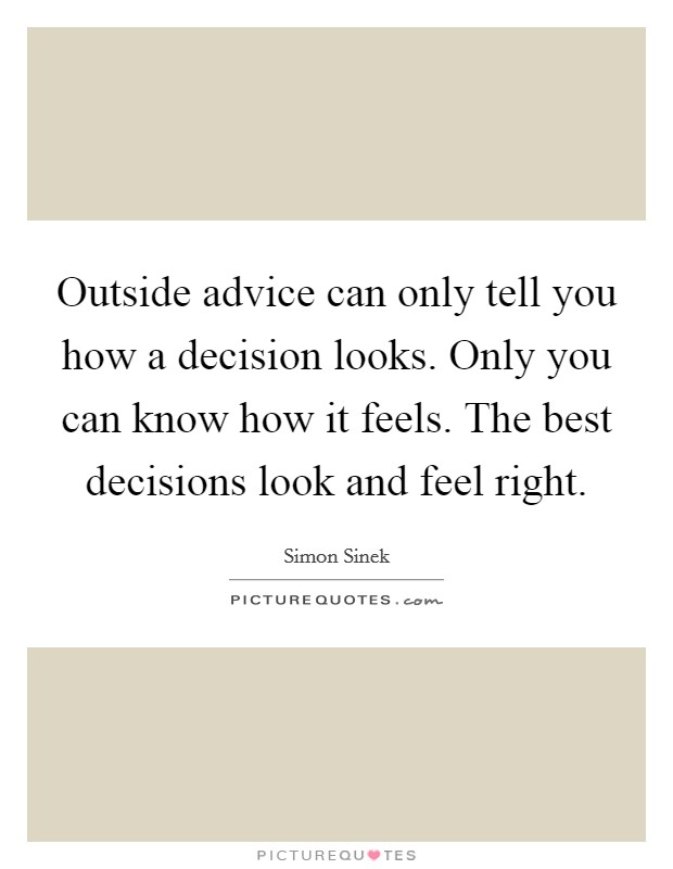 Outside advice can only tell you how a decision looks. Only you can know how it feels. The best decisions look and feel right Picture Quote #1