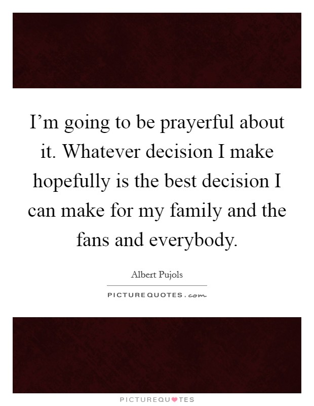 I'm going to be prayerful about it. Whatever decision I make hopefully is the best decision I can make for my family and the fans and everybody Picture Quote #1