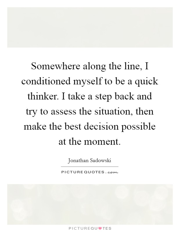 Somewhere along the line, I conditioned myself to be a quick thinker. I take a step back and try to assess the situation, then make the best decision possible at the moment Picture Quote #1