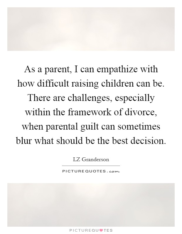 As a parent, I can empathize with how difficult raising children can be. There are challenges, especially within the framework of divorce, when parental guilt can sometimes blur what should be the best decision Picture Quote #1