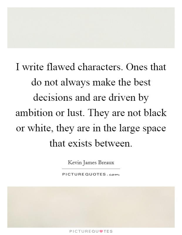 I write flawed characters. Ones that do not always make the best decisions and are driven by ambition or lust. They are not black or white, they are in the large space that exists between Picture Quote #1