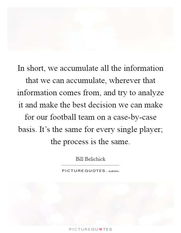 In short, we accumulate all the information that we can accumulate, wherever that information comes from, and try to analyze it and make the best decision we can make for our football team on a case-by-case basis. It's the same for every single player; the process is the same. Picture Quote #1