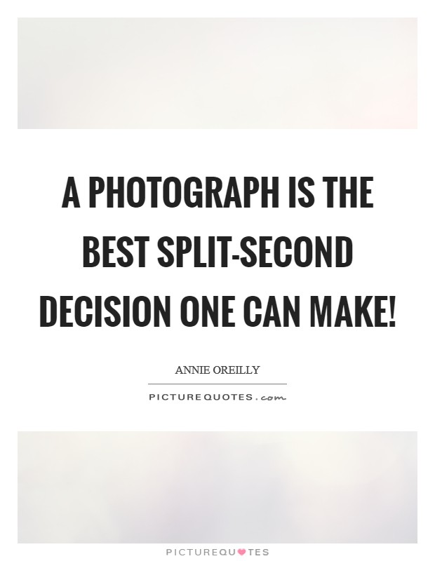 A photograph is the best split-second decision one can make! Picture Quote #1