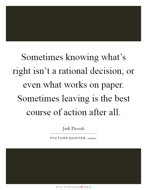 Sometimes knowing what's right isn't a rational decision, or even what works on paper. Sometimes leaving is the best course of action after all Picture Quote #1