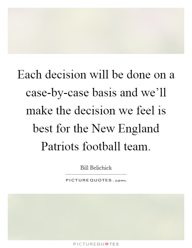 Each decision will be done on a case-by-case basis and we'll make the decision we feel is best for the New England Patriots football team. Picture Quote #1