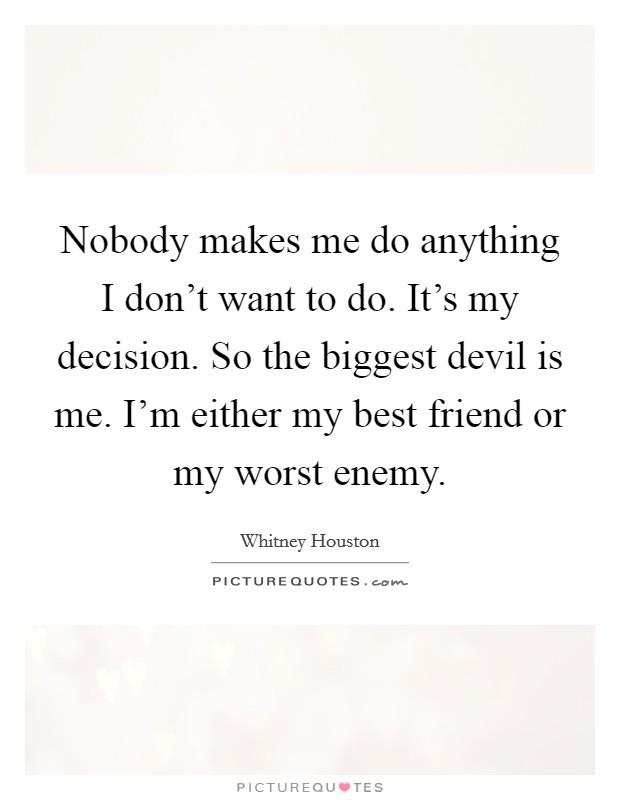 Nobody makes me do anything I don't want to do. It's my decision. So the biggest devil is me. I'm either my best friend or my worst enemy Picture Quote #1
