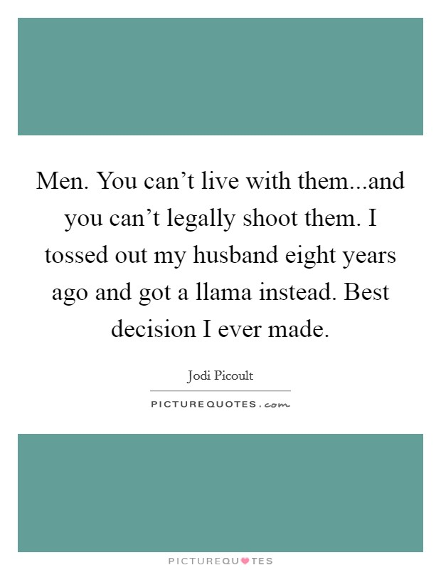 Men. You can't live with them...and you can't legally shoot them. I tossed out my husband eight years ago and got a llama instead. Best decision I ever made Picture Quote #1