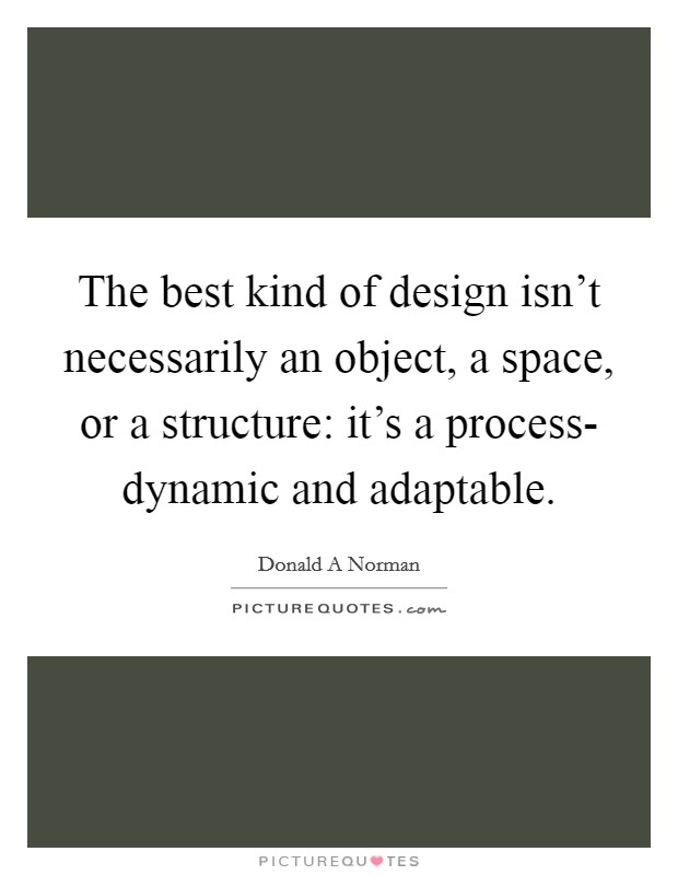 The best kind of design isn't necessarily an object, a space, or a structure: it's a process- dynamic and adaptable Picture Quote #1