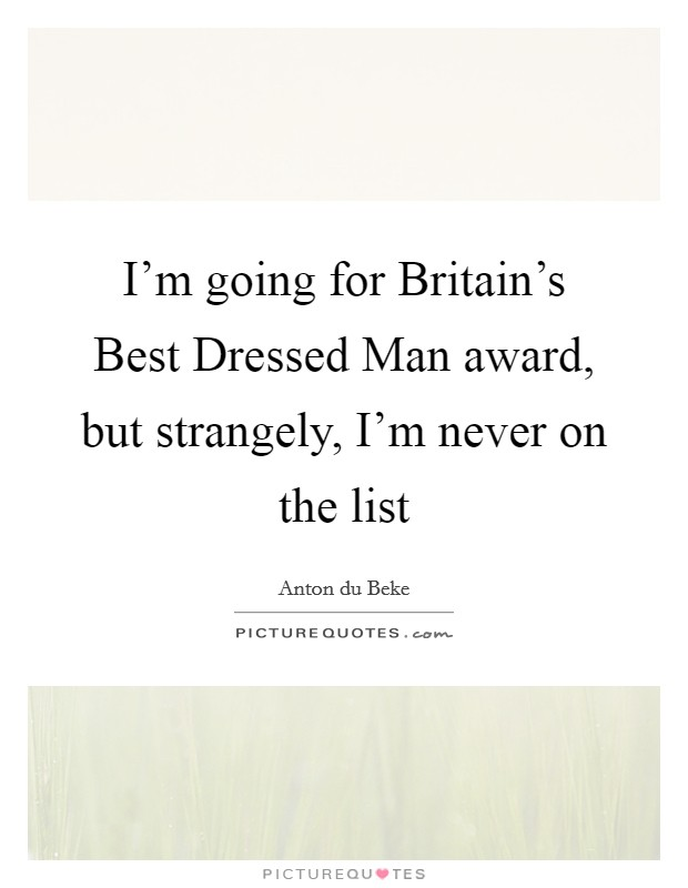 I'm going for Britain's Best Dressed Man award, but strangely, I'm never on the list Picture Quote #1