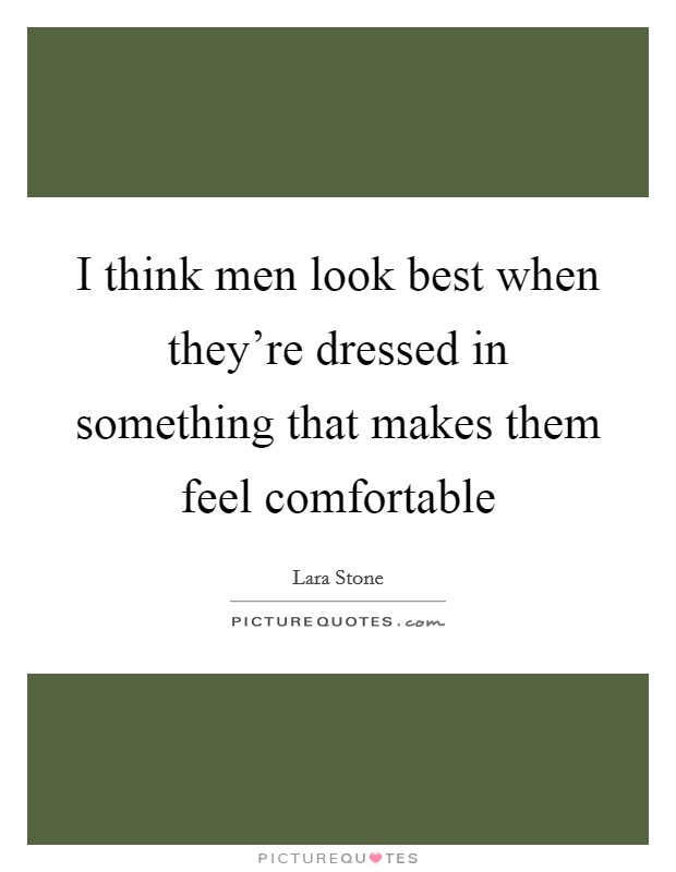 I think men look best when they're dressed in something that makes them feel comfortable Picture Quote #1