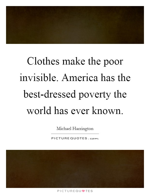 Clothes make the poor invisible. America has the best-dressed poverty the world has ever known Picture Quote #1