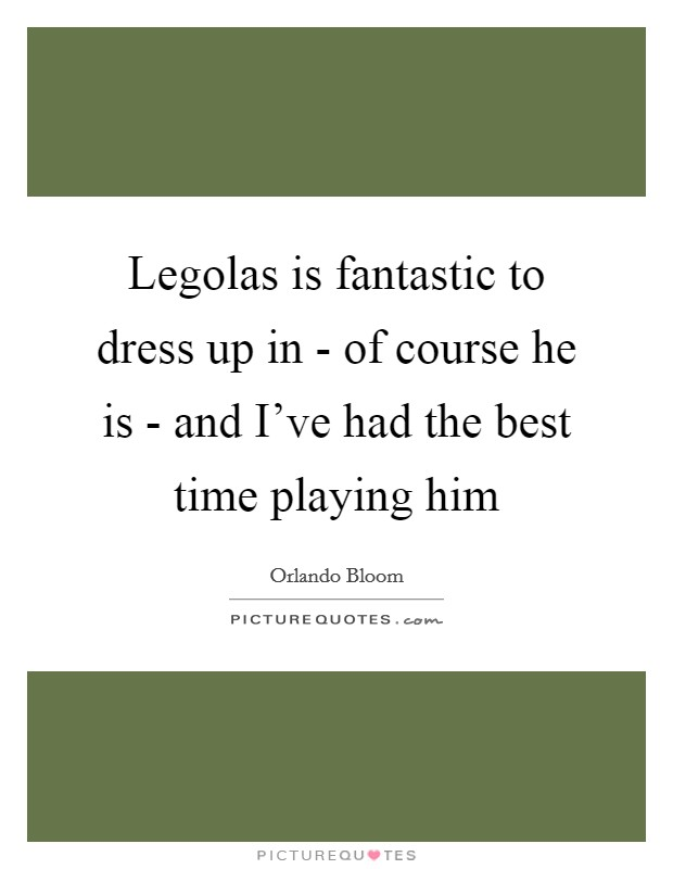 Legolas is fantastic to dress up in - of course he is - and I've had the best time playing him Picture Quote #1