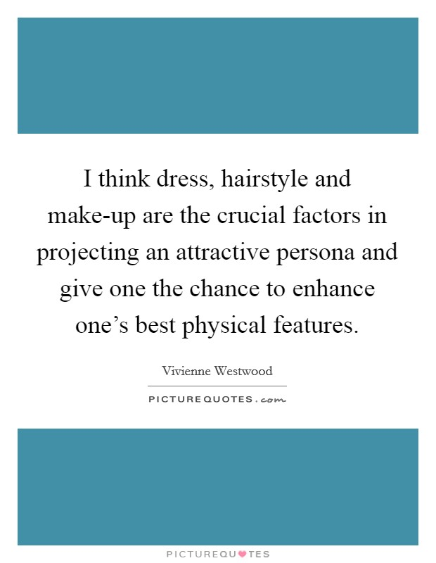I think dress, hairstyle and make-up are the crucial factors in projecting an attractive persona and give one the chance to enhance one's best physical features Picture Quote #1