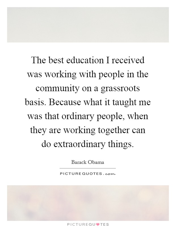 The best education I received was working with people in the community on a grassroots basis. Because what it taught me was that ordinary people, when they are working together can do extraordinary things Picture Quote #1