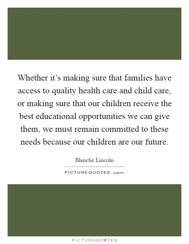 Whether it's making sure that families have access to quality health care and child care, or making sure that our children receive the best educational opportunities we can give them, we must remain committed to these needs because our children are our future Picture Quote #1