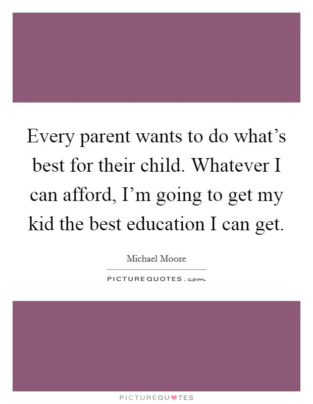 Every parent wants to do what's best for their child. Whatever I can afford, I'm going to get my kid the best education I can get Picture Quote #1