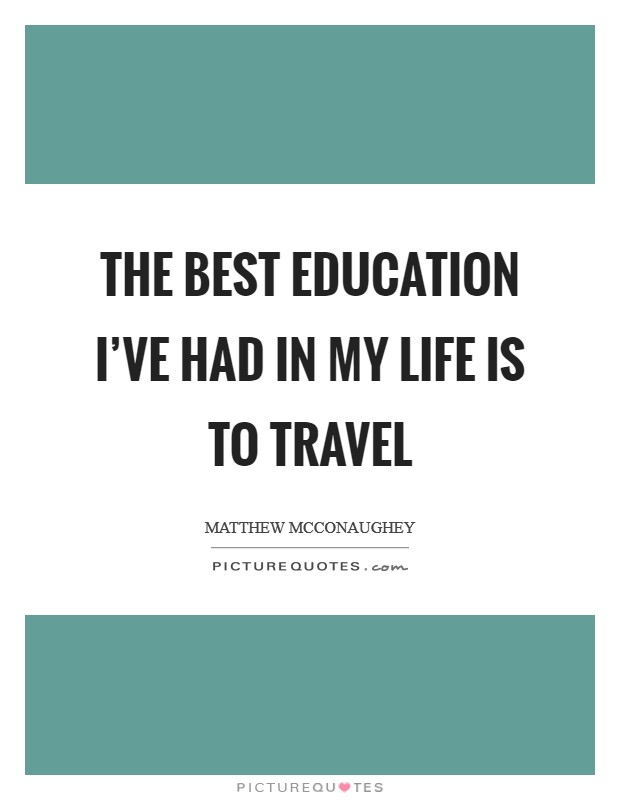 The best education I've had in my life is to travel Picture Quote #1