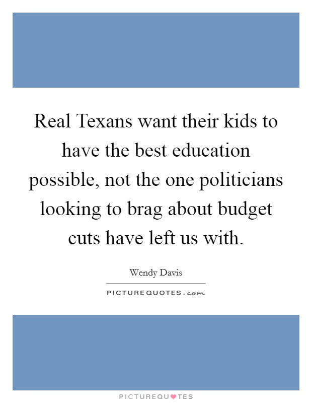 Real Texans want their kids to have the best education possible, not the one politicians looking to brag about budget cuts have left us with Picture Quote #1