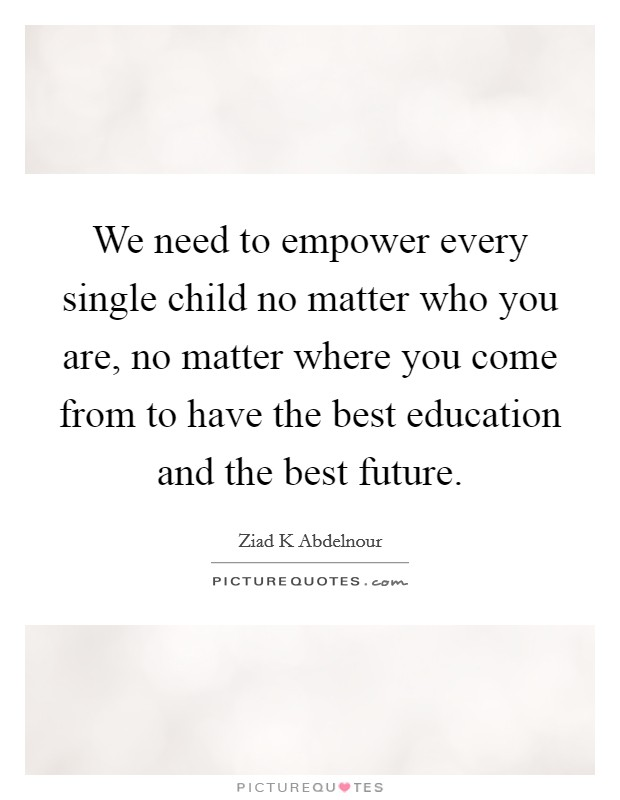 We need to empower every single child no matter who you are, no matter where you come from to have the best education and the best future Picture Quote #1