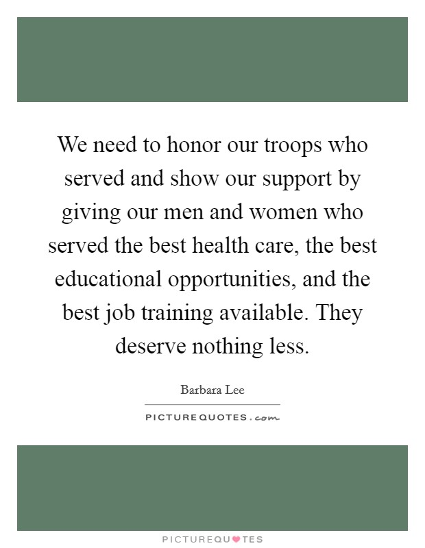 We need to honor our troops who served and show our support by giving our men and women who served the best health care, the best educational opportunities, and the best job training available. They deserve nothing less Picture Quote #1