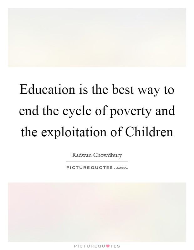 Education is the best way to end the cycle of poverty and the exploitation of Children Picture Quote #1