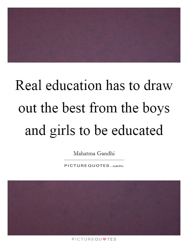 Real education has to draw out the best from the boys and girls to be educated Picture Quote #1
