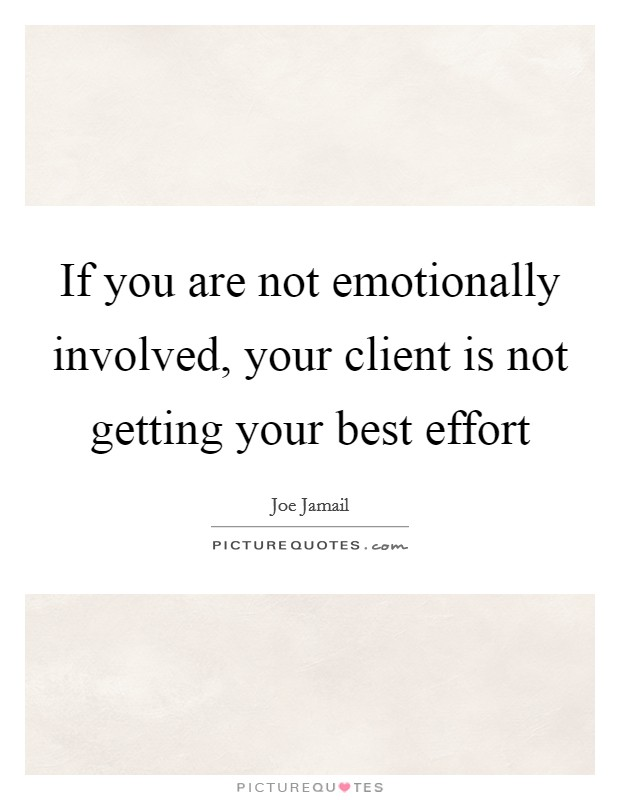 If you are not emotionally involved, your client is not getting your best effort Picture Quote #1