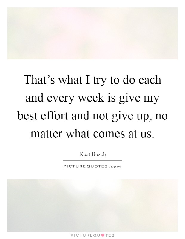 That's what I try to do each and every week is give my best effort and not give up, no matter what comes at us Picture Quote #1