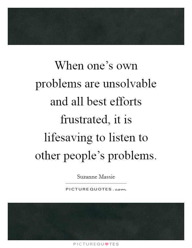 When one's own problems are unsolvable and all best efforts frustrated, it is lifesaving to listen to other people's problems Picture Quote #1