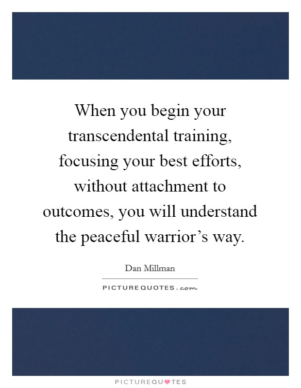 When you begin your transcendental training, focusing your best efforts, without attachment to outcomes, you will understand the peaceful warrior's way Picture Quote #1