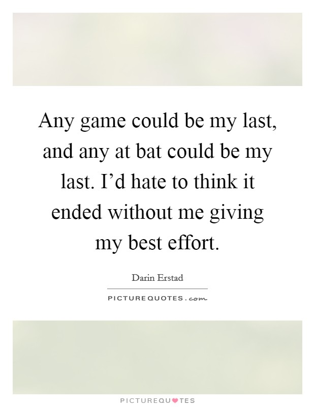 Any game could be my last, and any at bat could be my last. I'd hate to think it ended without me giving my best effort Picture Quote #1