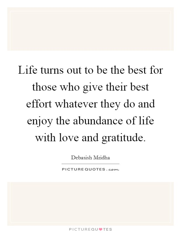 Life turns out to be the best for those who give their best effort whatever they do and enjoy the abundance of life with love and gratitude Picture Quote #1
