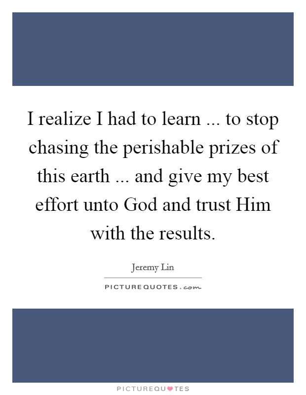 I realize I had to learn ... to stop chasing the perishable prizes of this earth ... and give my best effort unto God and trust Him with the results Picture Quote #1