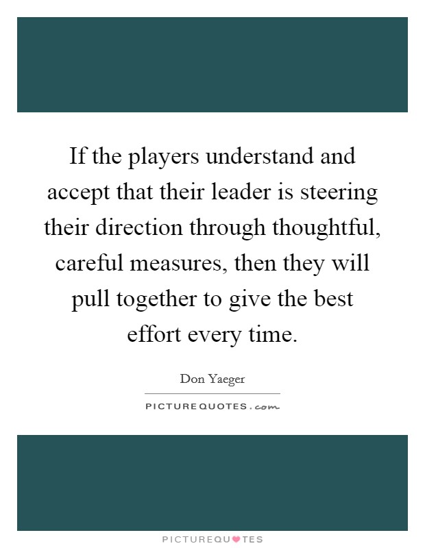If the players understand and accept that their leader is steering their direction through thoughtful, careful measures, then they will pull together to give the best effort every time Picture Quote #1