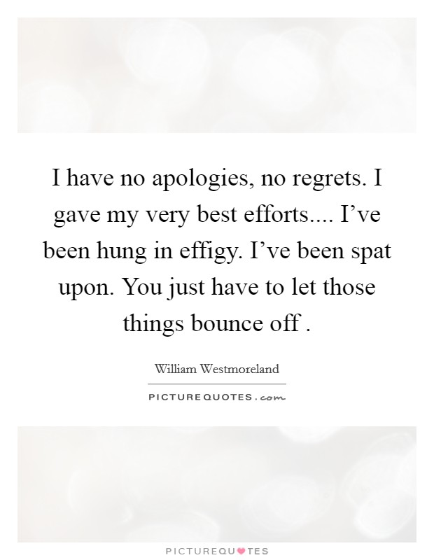 I have no apologies, no regrets. I gave my very best efforts.... I've been hung in effigy. I've been spat upon. You just have to let those things bounce off . Picture Quote #1