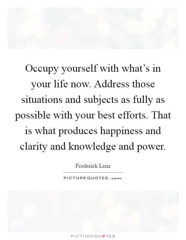 Occupy yourself with what's in your life now. Address those situations and subjects as fully as possible with your best efforts. That is what produces happiness and clarity and knowledge and power Picture Quote #1